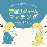 【中止】ASHIYA RESUME matching(2020年3月5日開催)